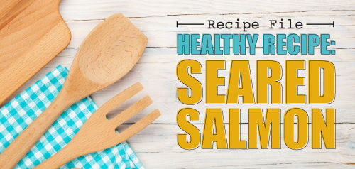 Healthy Recipe: Seared Salmon